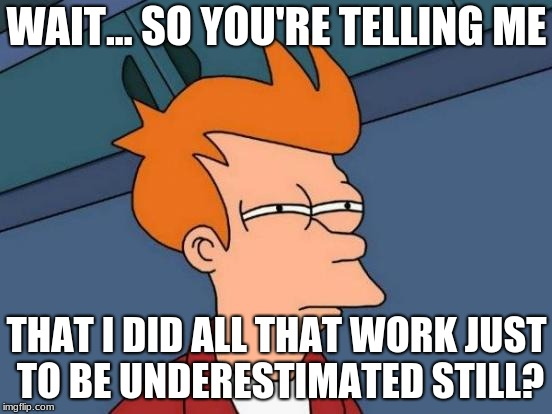Futurama Fry Meme | WAIT... SO YOU'RE TELLING ME THAT I DID ALL THAT WORK JUST TO BE UNDERESTIMATED STILL? | image tagged in memes,futurama fry | made w/ Imgflip meme maker