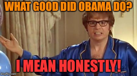 Austin Powers Honestly | WHAT GOOD DID OBAMA DO? I MEAN HONESTLY! | image tagged in memes,austin powers honestly | made w/ Imgflip meme maker