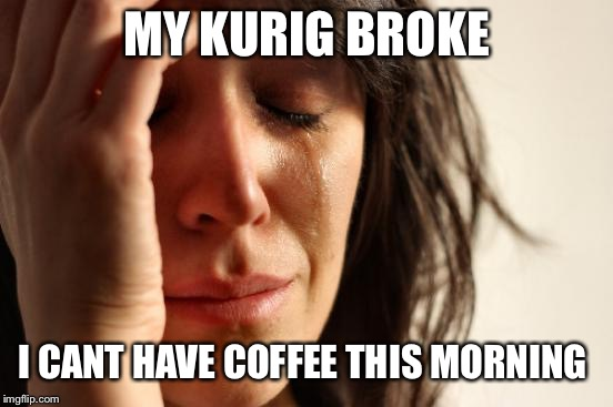 First World Problems Meme | MY KURIG BROKE I CANT HAVE COFFEE THIS MORNING | image tagged in memes,first world problems | made w/ Imgflip meme maker