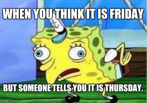 Mocking Spongebob Meme | WHEN YOU THINK IT IS FRIDAY BUT SOMEONE TELLS YOU IT IS THURSDAY. | image tagged in memes,mocking spongebob | made w/ Imgflip meme maker