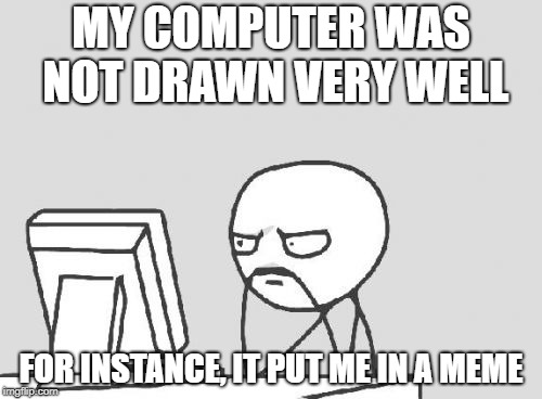 Computer Guy Meme | MY COMPUTER WAS NOT DRAWN VERY WELL FOR INSTANCE, IT PUT ME IN A MEME | image tagged in memes,computer guy | made w/ Imgflip meme maker