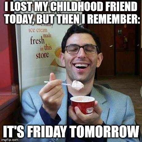 I LOST MY CHILDHOOD FRIEND TODAY, BUT THEN I REMEMBER: IT'S FRIDAY TOMORROW | image tagged in it's friday tomorrow | made w/ Imgflip meme maker