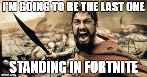 Sparta Leonidas Meme | I'M GOING TO BE THE LAST ONE STANDING IN FORTNITE | image tagged in memes,sparta leonidas | made w/ Imgflip meme maker