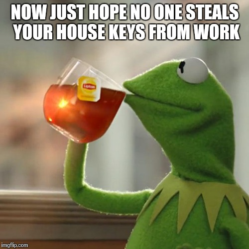 But Thats None Of My Business Meme | NOW JUST HOPE NO ONE STEALS YOUR HOUSE KEYS FROM WORK | image tagged in memes,but thats none of my business,kermit the frog | made w/ Imgflip meme maker