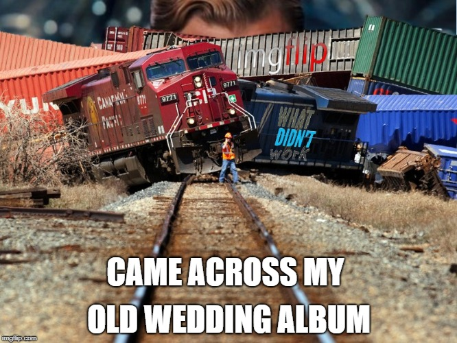 Good times, happy memories! | CAME ACROSS MY OLD WEDDING ALBUM | image tagged in what didn't work imgflip trainwreck,wedding | made w/ Imgflip meme maker