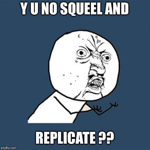 Y U No Meme | Y U NO SQUEEL AND REPLICATE ?? | image tagged in memes,y u no | made w/ Imgflip meme maker