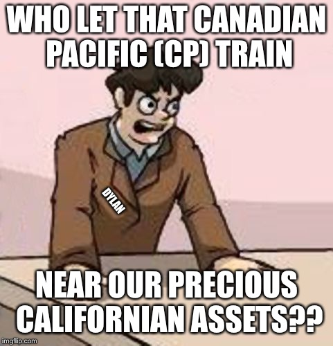 Boardroom Boss | WHO LET THAT CANADIAN PACIFIC (CP) TRAIN NEAR OUR PRECIOUS CALIFORNIAN ASSETS?? DYLAN | image tagged in boardroom boss | made w/ Imgflip meme maker