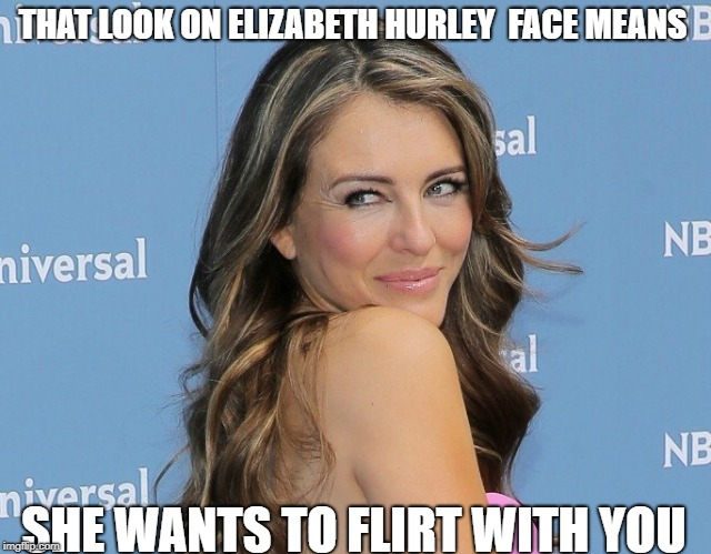 oh elizabeth  | THAT LOOK ON ELIZABETH HURLEY  FACE MEANS SHE WANTS TO FLIRT WITH YOU | image tagged in liz | made w/ Imgflip meme maker