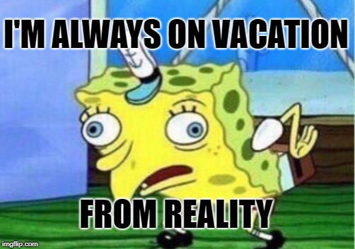 Mocking Spongebob Meme | I'M ALWAYS ON VACATION FROM REALITY | image tagged in memes,mocking spongebob | made w/ Imgflip meme maker