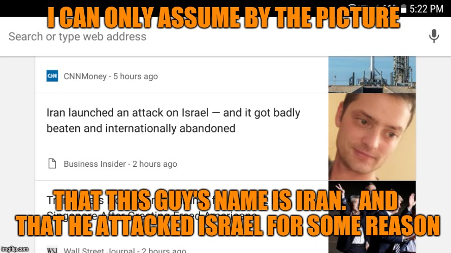 I'm not sure, but i think they picked the wrong picture for this one | I CAN ONLY ASSUME BY THE PICTURE THAT THIS GUY'S NAME IS IRAN.   AND THAT HE ATTACKED ISRAEL FOR SOME REASON | image tagged in iran,israel,breaking news | made w/ Imgflip meme maker