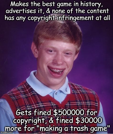 This will most likely never happen | Makes the best game in history, advertises it, & none of the content has any copyright infringement at all Gets fined $500000 for copyright, | image tagged in memes,bad luck brian,content | made w/ Imgflip meme maker