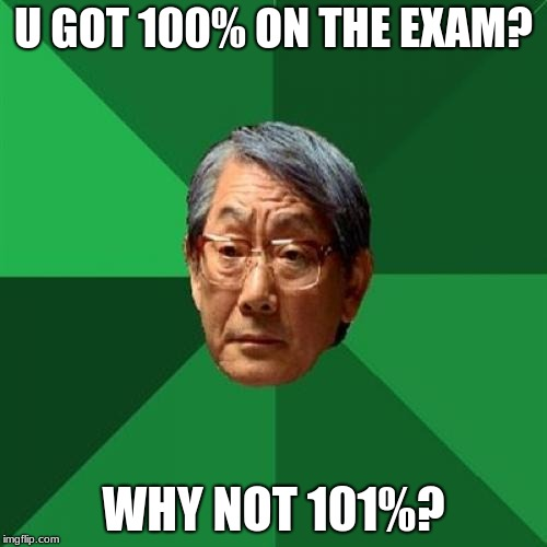 High Expectations Asian Father |  U GOT 100% ON THE EXAM? WHY NOT 101%? | image tagged in memes,high expectations asian father,100,101,exams,fortnite | made w/ Imgflip meme maker
