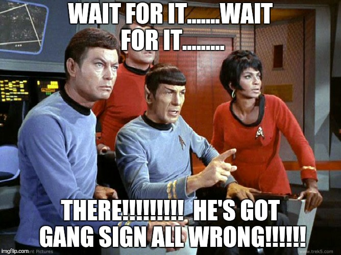 WAIT FOR IT.......WAIT FOR IT......... THERE!!!!!!!!!  HE'S GOT GANG SIGN ALL WRONG!!!!!! | image tagged in spock  the gang | made w/ Imgflip meme maker