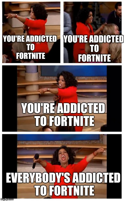Oprah You Get A Car Everybody Gets A Car Meme | YOU'RE ADDICTED TO FORTNITE YOU'RE ADDICTED TO FORTNITE EVERYBODY'S ADDICTED TO FORTNITE YOU'RE ADDICTED TO FORTNITE | image tagged in memes,oprah you get a car everybody gets a car,addiction,fortnite,fortnite memes,thefoilline | made w/ Imgflip meme maker