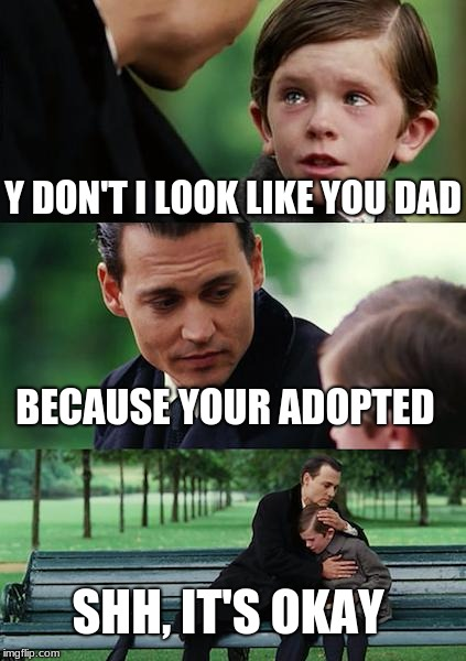 Finding Neverland Meme | Y DON'T I LOOK LIKE YOU DAD BECAUSE YOUR ADOPTED SHH, IT'S OKAY | image tagged in memes,finding neverland | made w/ Imgflip meme maker