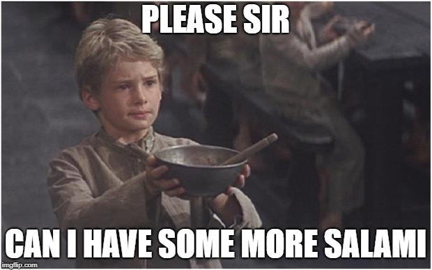 Oliver Twist Please Sir | PLEASE SIR CAN I HAVE SOME MORE SALAMI | image tagged in oliver twist please sir | made w/ Imgflip meme maker