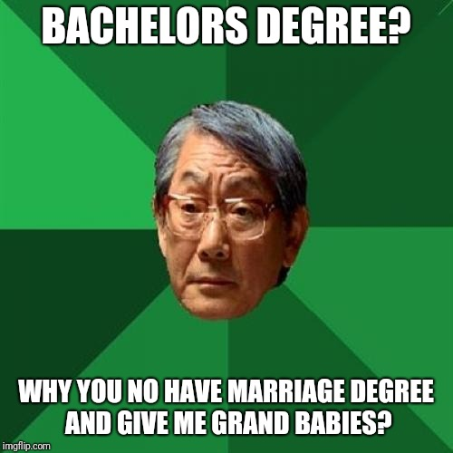 Man, i cant do anything right! | BACHELORS DEGREE? WHY YOU NO HAVE MARRIAGE DEGREE AND GIVE ME GRAND BABIES? | image tagged in memes,high expectations asian father,funny,funny memes,bachelor,degree | made w/ Imgflip meme maker