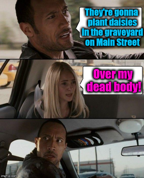 The Rock Driving | They're gonna plant daisies in the graveyard on Main Street Over my dead body! | image tagged in memes,the rock driving | made w/ Imgflip meme maker