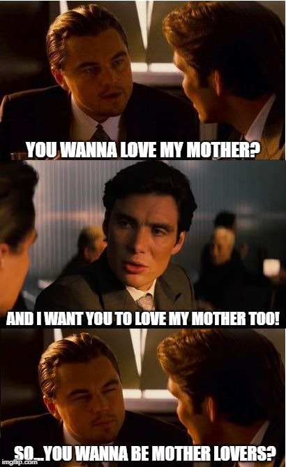 Inception Meme | YOU WANNA LOVE MY MOTHER? AND I WANT YOU TO LOVE MY MOTHER TOO! SO...YOU WANNA BE MOTHER LOVERS? | image tagged in memes,inception | made w/ Imgflip meme maker
