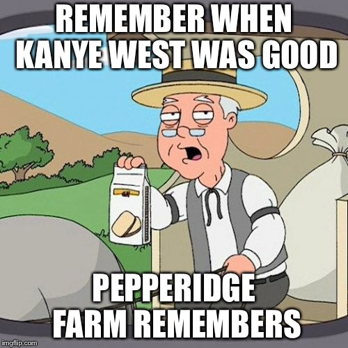 Pepperidge Farm Remembers Meme | REMEMBER WHEN KANYE WEST WAS GOOD PEPPERIDGE FARM REMEMBERS | image tagged in memes,pepperidge farm remembers | made w/ Imgflip meme maker