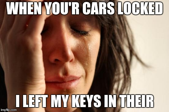 First World Problems Meme | WHEN YOU'R CARS LOCKED I LEFT MY KEYS IN THEIR | image tagged in memes,first world problems | made w/ Imgflip meme maker