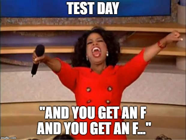 "Oprah You Get A Meme | TEST DAY ""AND YOU GET AN F AND YOU GET AN F..."" 
