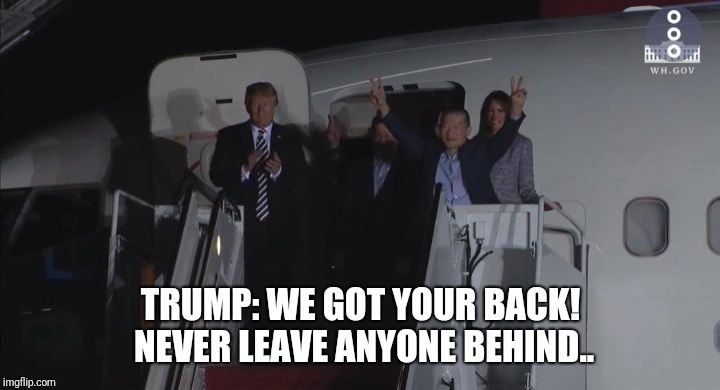 TRUMP: WE GOT YOUR BACK! NEVER LEAVE ANYONE BEHIND.. | image tagged in trump frees korean | made w/ Imgflip meme maker