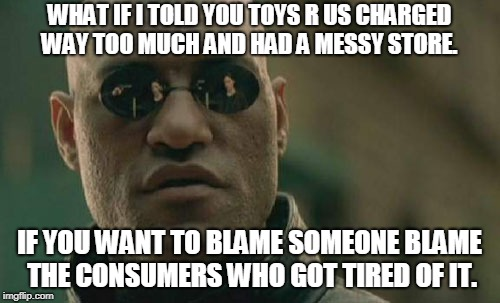 Matrix Morpheus Meme | WHAT IF I TOLD YOU TOYS R US CHARGED WAY TOO MUCH AND HAD A MESSY STORE. IF YOU WANT TO BLAME SOMEONE BLAME THE CONSUMERS WHO GOT TIRED OF I | image tagged in memes,matrix morpheus | made w/ Imgflip meme maker