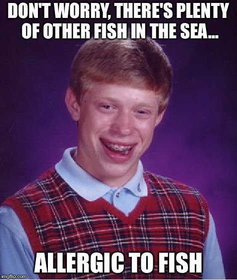 Bad Luck Brian Meme | DON'T WORRY, THERE'S PLENTY OF OTHER FISH IN THE SEA... ALLERGIC TO FISH | image tagged in memes,bad luck brian | made w/ Imgflip meme maker