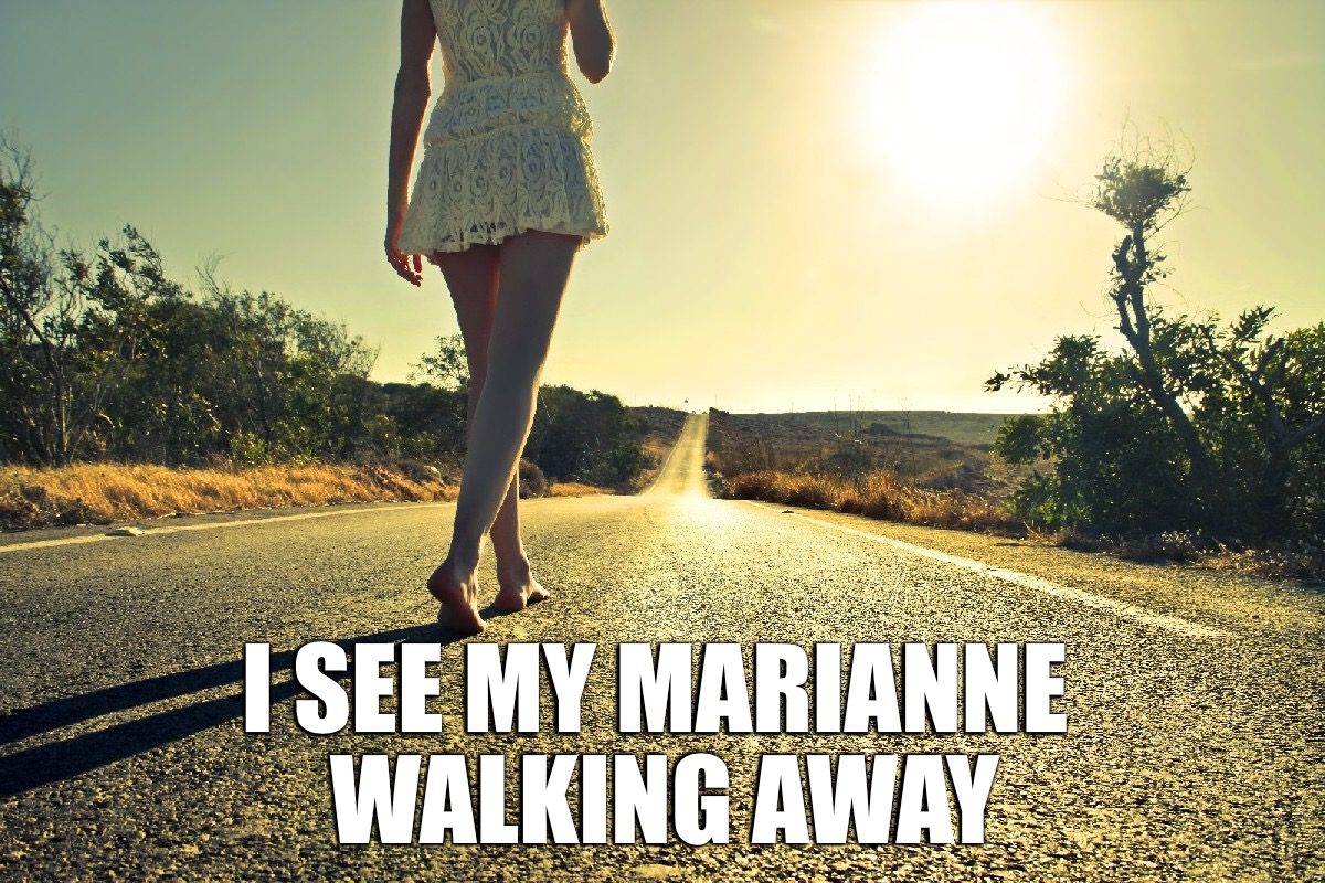 When I hear that old song they used to play and I begin dreaming | I SEE MY MARIANNE WALKING AWAY | image tagged in memes,marianne,goodbye | made w/ Imgflip meme maker