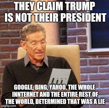 Maury Lie Detector Meme | THEY CLAIM TRUMP IS NOT THEIR PRESIDENT GOOGLE, BING, YAHOO, THE WHOLE INNTERNET AND THE ENTIRE REST OF THE WORLD, DETERMINED THAT WAS A LIE | image tagged in memes,maury lie detector | made w/ Imgflip meme maker
