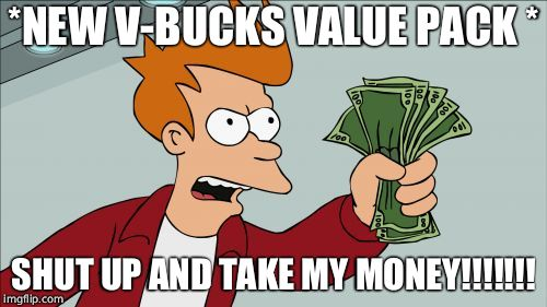 Shut Up And Take My Money Fry Meme | *NEW V-BUCKS VALUE PACK * SHUT UP AND TAKE MY MONEY!!!!!!! | image tagged in memes,shut up and take my money fry | made w/ Imgflip meme maker