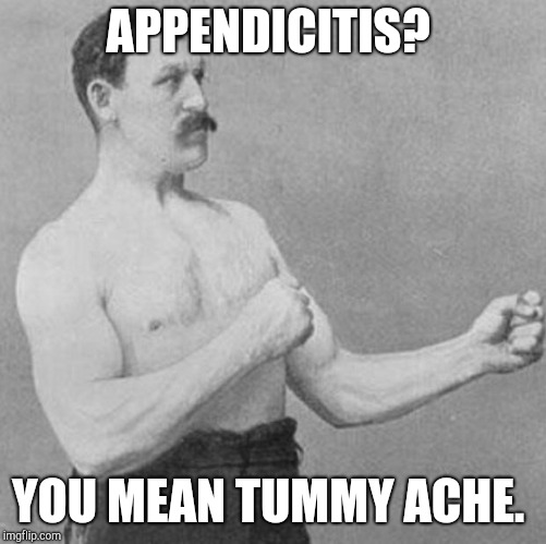 over manly man | APPENDICITIS? YOU MEAN TUMMY ACHE. | image tagged in over manly man | made w/ Imgflip meme maker