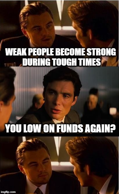 How to Spot the Broke Guy | WEAK PEOPLE BECOME STRONG DURING TOUGH TIMES YOU LOW ON FUNDS AGAIN? | image tagged in memes,inception,funny | made w/ Imgflip meme maker