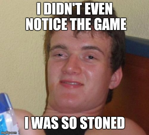 10 Guy Meme | I DIDN'T EVEN NOTICE THE GAME I WAS SO STONED | image tagged in memes,10 guy | made w/ Imgflip meme maker