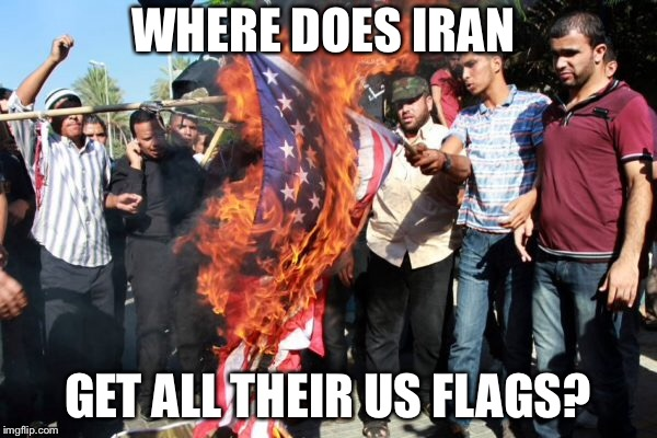 WHERE DOES IRAN GET ALL THEIR US FLAGS? | image tagged in iran,us flag,trump | made w/ Imgflip meme maker
