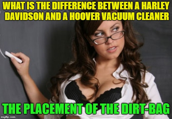 Old joke, new meme? | WHAT IS THE DIFFERENCE BETWEEN A HARLEY DAVIDSON AND A HOOVER VACUUM CLEANER THE PLACEMENT OF THE DIRT-BAG | image tagged in sexiest teachings,harley davidson,vacuum,dirt | made w/ Imgflip meme maker
