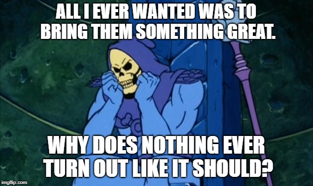 Poor Skeletor | ALL I EVER WANTED WAS TO BRING THEM SOMETHING GREAT. WHY DOES NOTHING EVER TURN OUT LIKE IT SHOULD? | image tagged in skeletor,nightmare before christmas | made w/ Imgflip meme maker
