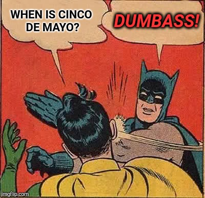 Really? | WHEN IS CINCO DE MAYO? DUMBASS! | image tagged in memes,batman slapping robin,dumbass,duhhh dumbass,dumb question | made w/ Imgflip meme maker