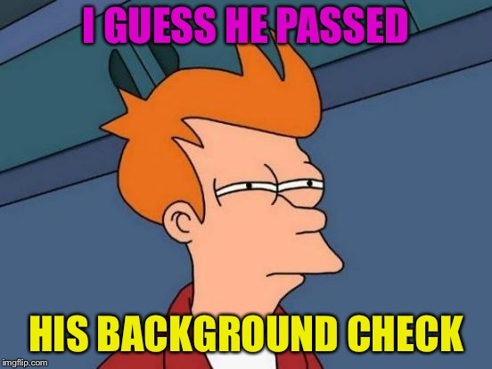 Futurama Fry Meme | I GUESS HE PASSED HIS BACKGROUND CHECK | image tagged in memes,futurama fry | made w/ Imgflip meme maker