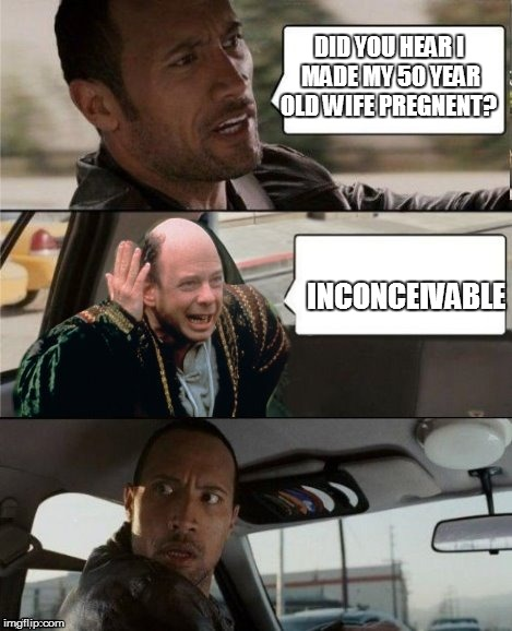 The Rock Driving Inconceivable  | DID YOU HEAR I MADE MY 50 YEAR OLD WIFE PREGNENT? INCONCEIVABLE | image tagged in the rock driving inconceivable | made w/ Imgflip meme maker