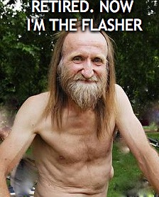 RETIRED. NOW I'M THE FLASHER | made w/ Imgflip meme maker