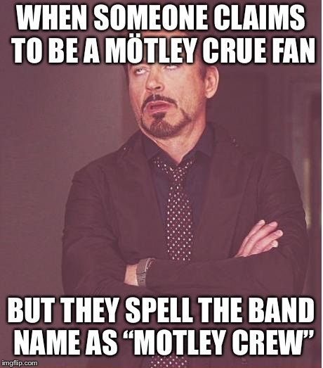 "Face You Make Robert Downey Jr Meme | WHEN SOMEONE CLAIMS TO BE A MÖTLEY CRUE FAN BUT THEY SPELL THE BAND NAME AS ""MOTLEY CREW"" 