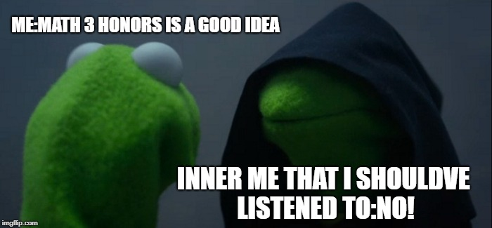 Evil Kermit Meme | ME:MATH 3 HONORS IS A GOOD IDEA INNER ME THAT I SHOULDVE LISTENED TO:NO! | image tagged in memes,evil kermit | made w/ Imgflip meme maker