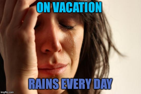 First World Problems Meme | ON VACATION RAINS EVERY DAY | image tagged in memes,first world problems | made w/ Imgflip meme maker