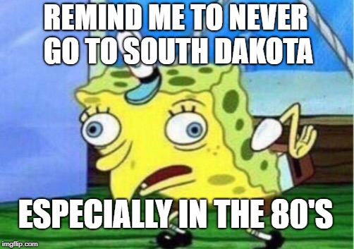 Mocking Spongebob Meme | REMIND ME TO NEVER GO TO SOUTH DAKOTA ESPECIALLY IN THE 80'S | image tagged in memes,mocking spongebob | made w/ Imgflip meme maker