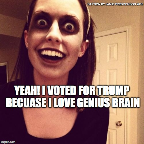 Zombie Overly Attached Girlfriend Meme | YEAH! I VOTED FOR TRUMP BECUASE I LOVE GENIUS BRAIN CAPTION BY JAMIE FREDRICKSON 2018 | image tagged in memes,zombie overly attached girlfriend | made w/ Imgflip meme maker