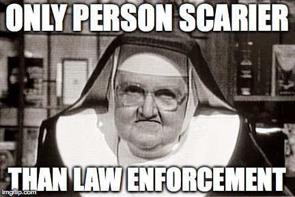 Frowning Nun | ONLY PERSON SCARIER THAN LAW ENFORCEMENT | image tagged in memes,frowning nun | made w/ Imgflip meme maker