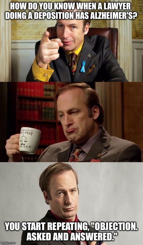 "Lawyer with Alzheimer's | HOW DO YOU KNOW WHEN A LAWYER DOING A DEPOSITION HAS ALZHEIMER'S? YOU START REPEATING, ""OBJECTION. ASKED AND ANSWERED."" 