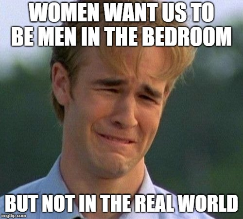 1990s First World Problems |  WOMEN WANT US TO BE MEN IN THE BEDROOM; BUT NOT IN THE REAL WORLD | image tagged in memes,1990s first world problems | made w/ Imgflip meme maker